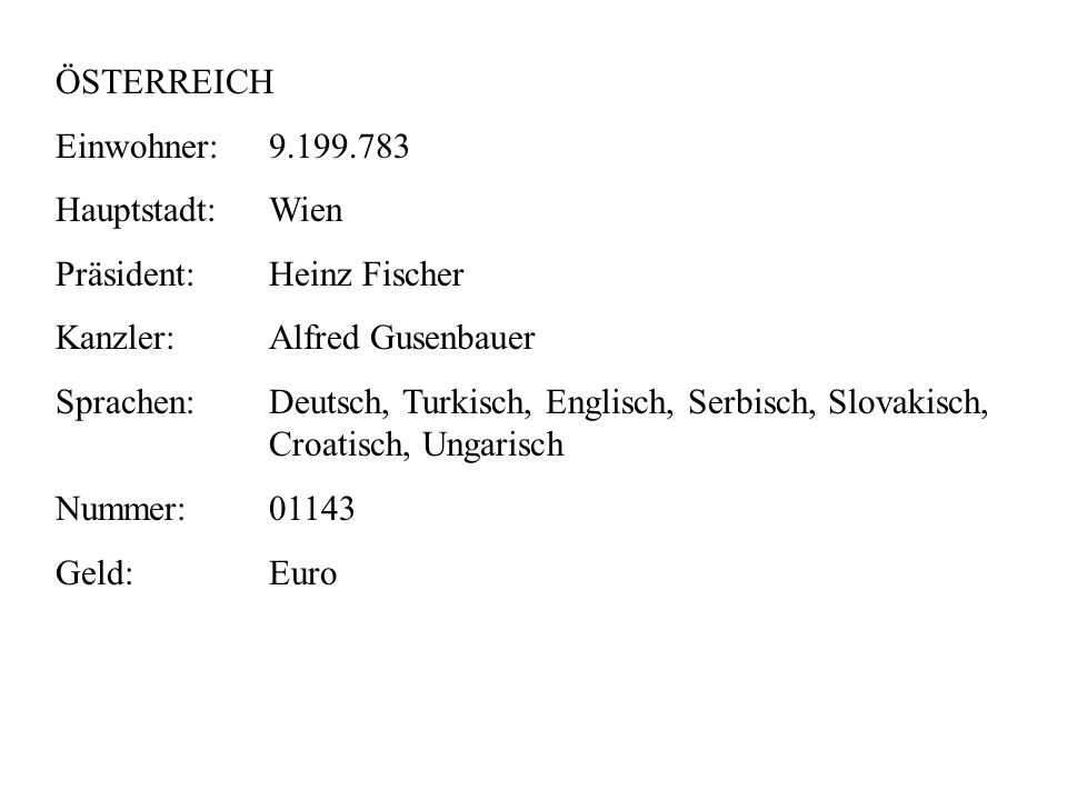 ÖSTERREICH Einwohner:9.199.783 Hauptstadt:Wien Präsident:Heinz Fischer Kanzler:Alfred Gusenbauer Sprachen:Deutsch, Turkisch, Englisch, Serbisch, Slovakisch, Croatisch, Ungarisch Nummer:01143 Geld:Euro