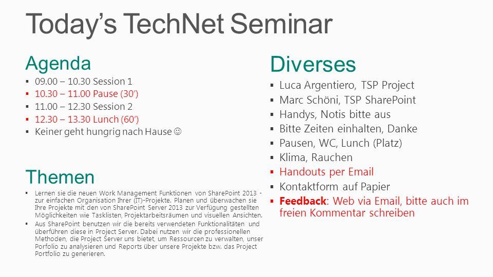 Today's TechNet Seminar Diverses  Luca Argentiero, TSP Project  Marc Schöni, TSP SharePoint  Handys, Notis bitte aus  Bitte Zeiten einhalten, Danke  Pausen, WC, Lunch (Platz)  Klima, Rauchen  Handouts per Email  Kontaktform auf Papier  Feedback: Web via Email, bitte auch im freien Kommentar schreiben Agenda  09.00 – 10.30 Session 1  10.30 – 11.00 Pause (30')  11.00 – 12.30 Session 2  12.30 – 13.30 Lunch (60')  Keiner geht hungrig nach Hause Themen  Lernen sie die neuen Work Management Funktionen von SharePoint 2013 - zur einfachen Organisation Ihrer (IT)-Projekte.