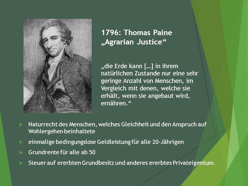"""1796: Thomas Paine """"Agrarian Justice """"die Erde kann […] in ihrem natürlichen Zustande nur eine sehr geringe Anzahl von Menschen, im Vergleich mit denen, welche sie erhält, wenn sie angebaut wird, ernähren.  Naturrecht des Menschen, welches Gleichheit und den Anspruch auf Wohlergehen beinhaltete  einmalige bedingungslose Geldleistung für alle 20-Jährigen  Grundrente für alle ab 50  Steuer auf ererbten Grundbesitz und anderes ererbtes Privateigentum."""