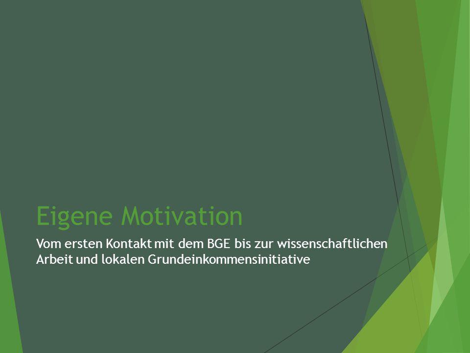 Eigene Motivation Vom ersten Kontakt mit dem BGE bis zur wissenschaftlichen Arbeit und lokalen Grundeinkommensinitiative