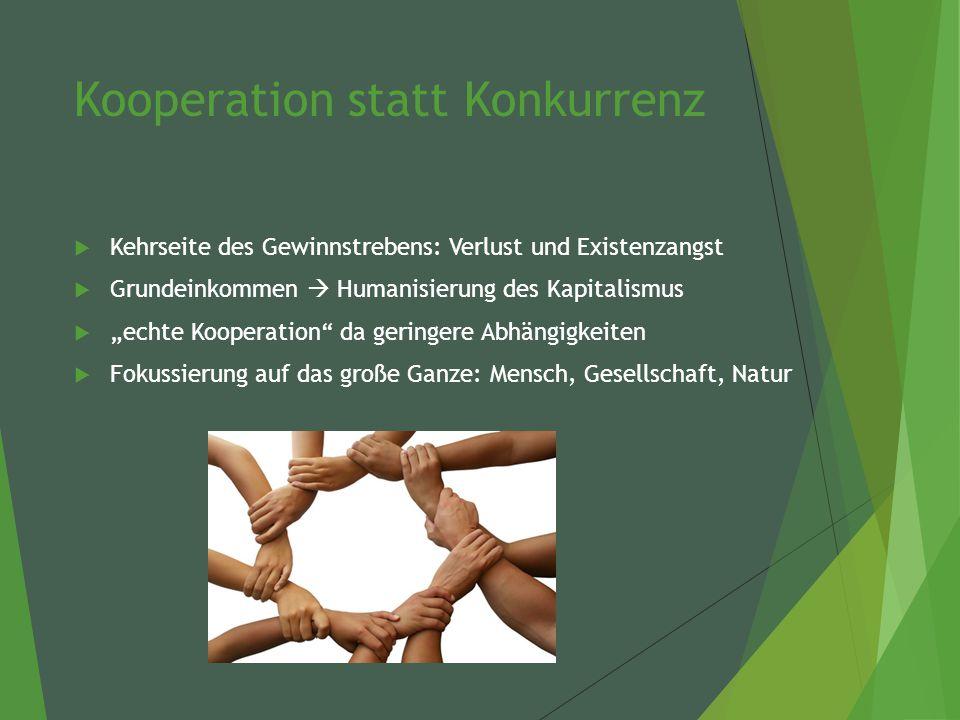 """Kooperation statt Konkurrenz  Kehrseite des Gewinnstrebens: Verlust und Existenzangst  Grundeinkommen  Humanisierung des Kapitalismus  """"echte Kooperation da geringere Abhängigkeiten  Fokussierung auf das große Ganze: Mensch, Gesellschaft, Natur"""