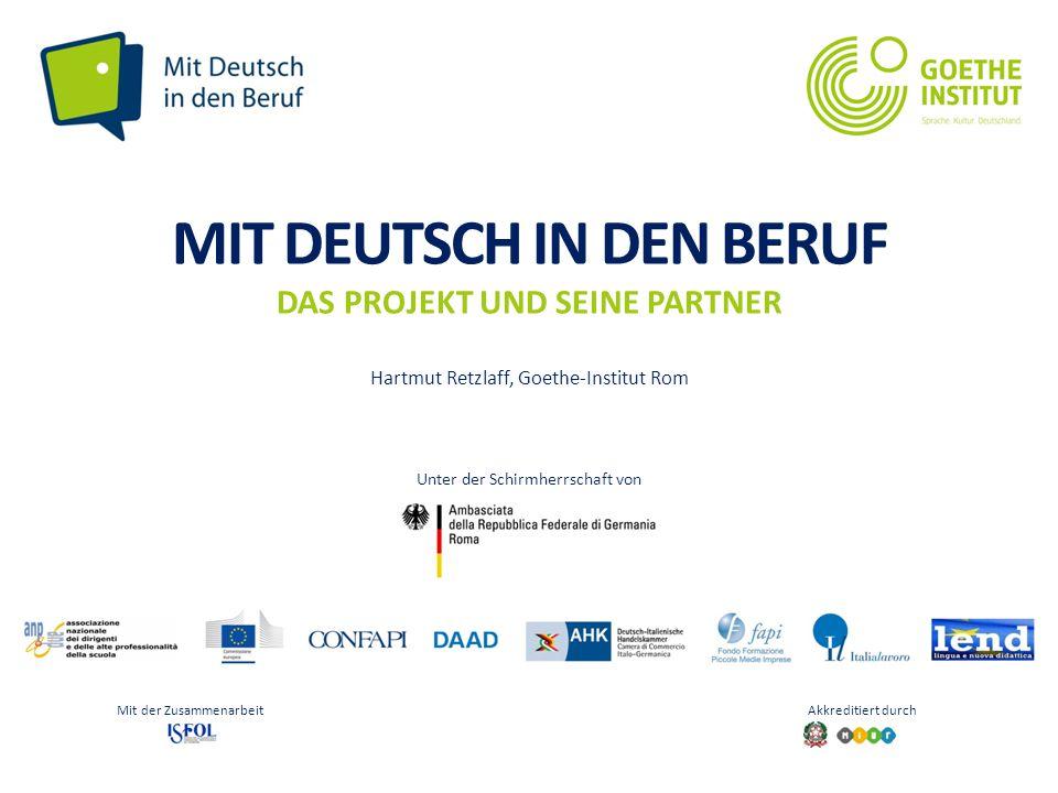 Seite 1 MIT DEUTSCH IN DEN BERUF DAS PROJEKT UND SEINE PARTNER Hartmut Retzlaff, Goethe-Institut Rom Mit der Zusammenarbeit Akkreditiert durch Unter d