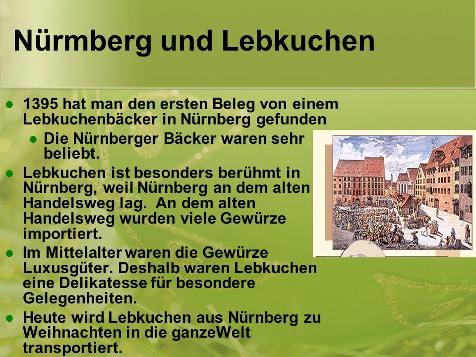 Nürmberg und Lebkuchen 1395 hat man den ersten Beleg von einem Lebkuchenbäcker in Nürnberg gefunden Die Nürnberger Bäcker waren sehr beliebt.