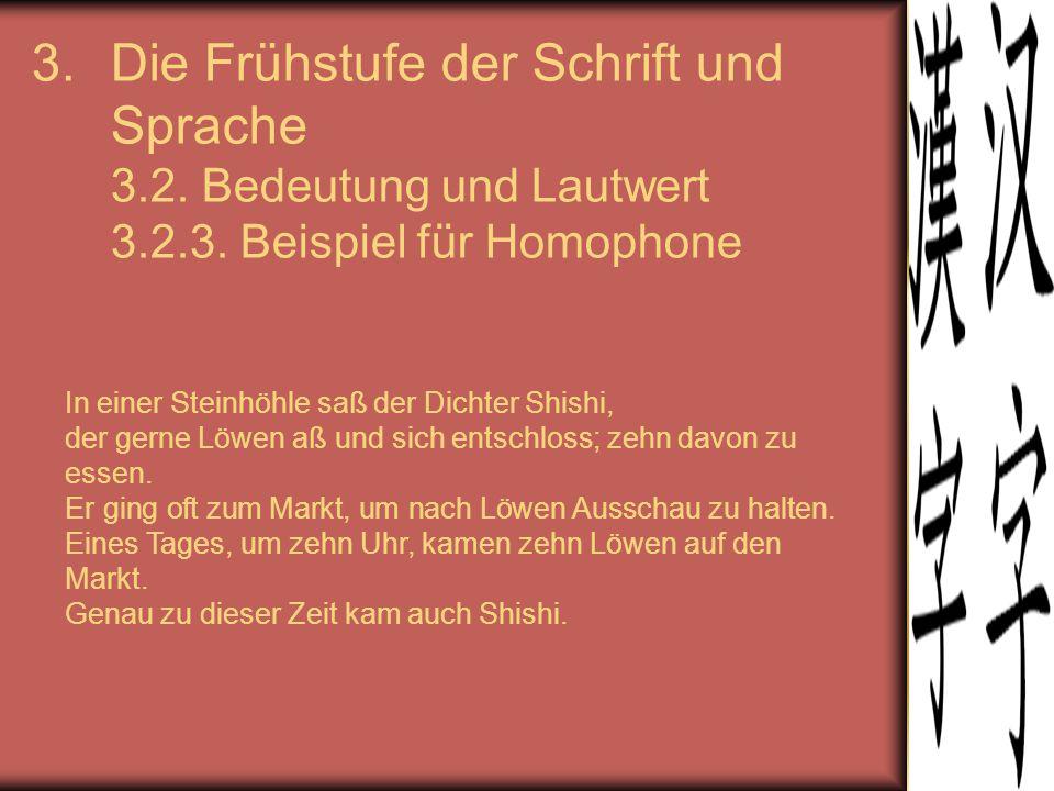 3.Die Frühstufe der Schrift und Sprache 3.2. Bedeutung und Lautwert 3.2.3. Beispiel für Homophone In einer Steinhöhle saß der Dichter Shishi, der gern