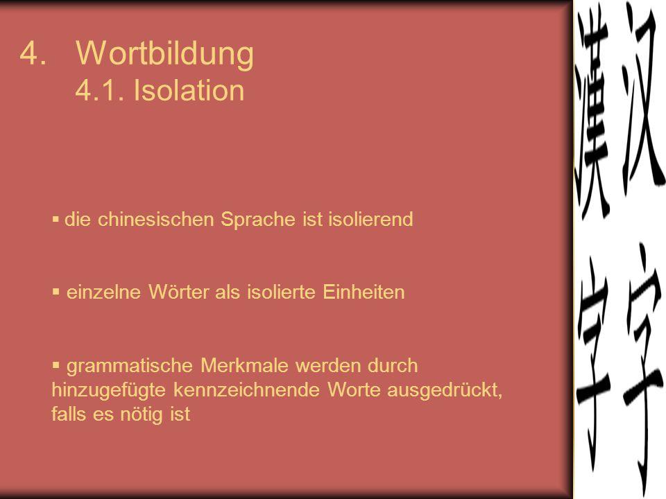 4.Wortbildung 4.1. Isolation  die chinesischen Sprache ist isolierend  einzelne Wörter als isolierte Einheiten  grammatische Merkmale werden durch