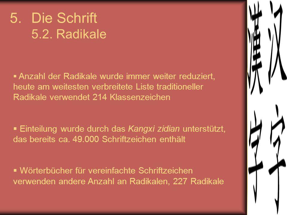 5.Die Schrift 5.2. Radikale  Anzahl der Radikale wurde immer weiter reduziert, heute am weitesten verbreitete Liste traditioneller Radikale verwendet