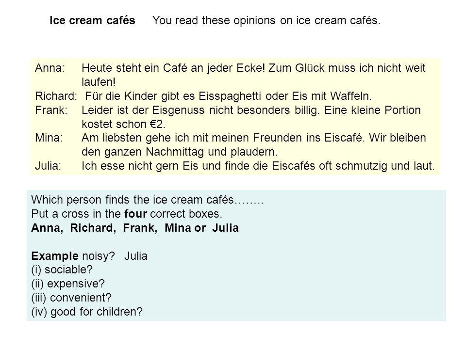 Ice cream cafés You read these opinions on ice cream cafés. Anna: Heute steht ein Café an jeder Ecke! Zum Glück muss ich nicht weit laufen! Richard: F