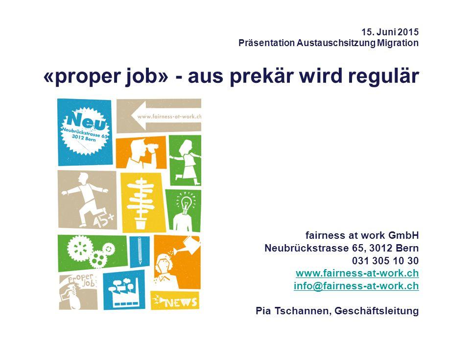 15. Juni 2015 Präsentation Austauschsitzung Migration «proper job» - aus prekär wird regulär fairness at work GmbH Neubrückstrasse 65, 3012 Bern 031 3
