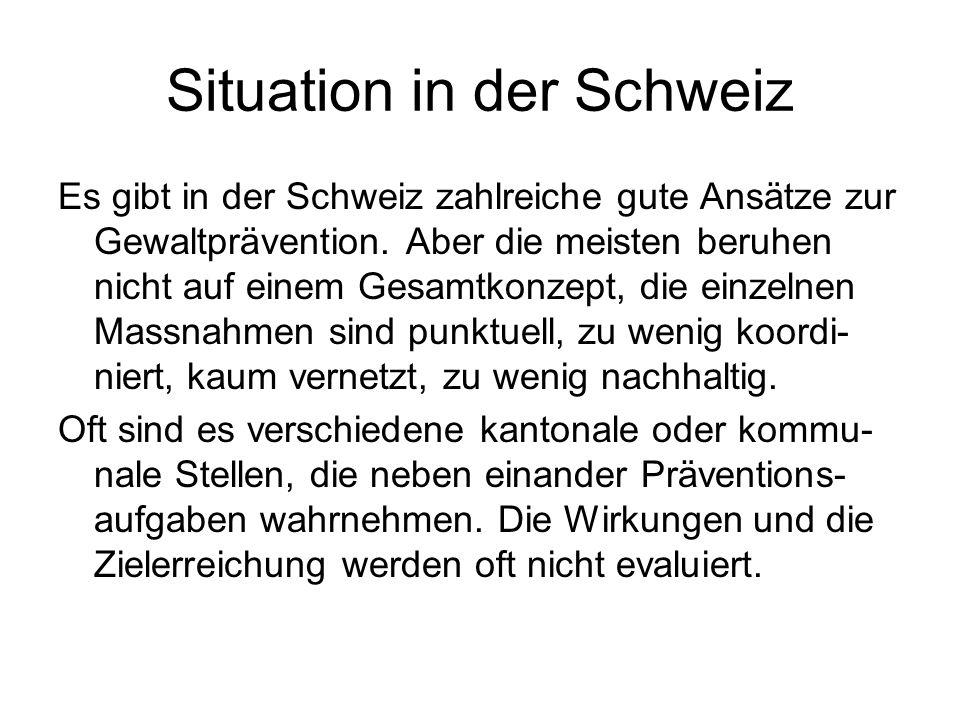 Situation in der Schweiz Es gibt in der Schweiz zahlreiche gute Ansätze zur Gewaltprävention. Aber die meisten beruhen nicht auf einem Gesamtkonzept,