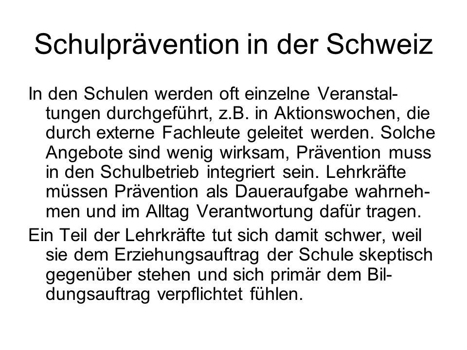 Schulprävention in der Schweiz In den Schulen werden oft einzelne Veranstal- tungen durchgeführt, z.B. in Aktionswochen, die durch externe Fachleute g