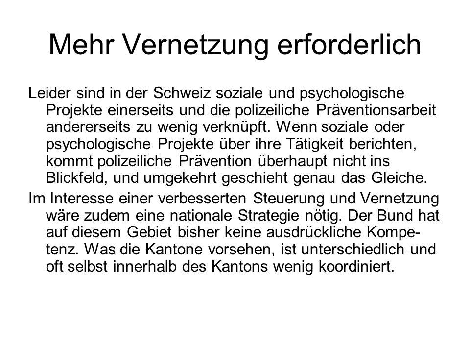 Mehr Vernetzung erforderlich Leider sind in der Schweiz soziale und psychologische Projekte einerseits und die polizeiliche Präventionsarbeit anderers