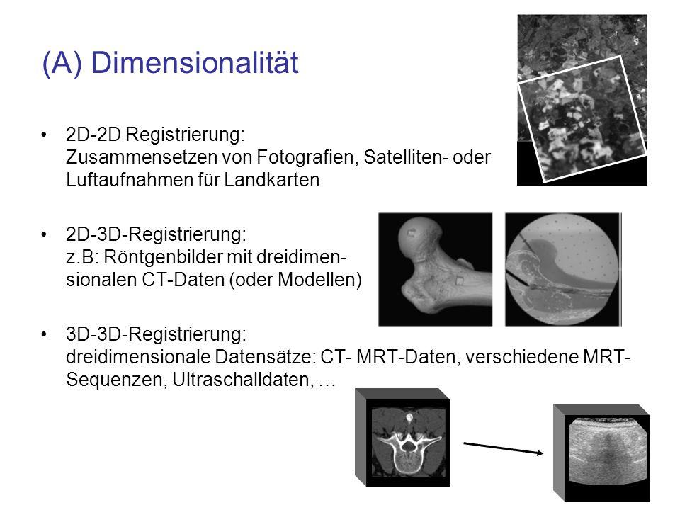 (A) Dimensionalität 2D-2D Registrierung: Zusammensetzen von Fotografien, Satelliten- oder Luftaufnahmen für Landkarten 2D-3D-Registrierung: z.B: Röntg
