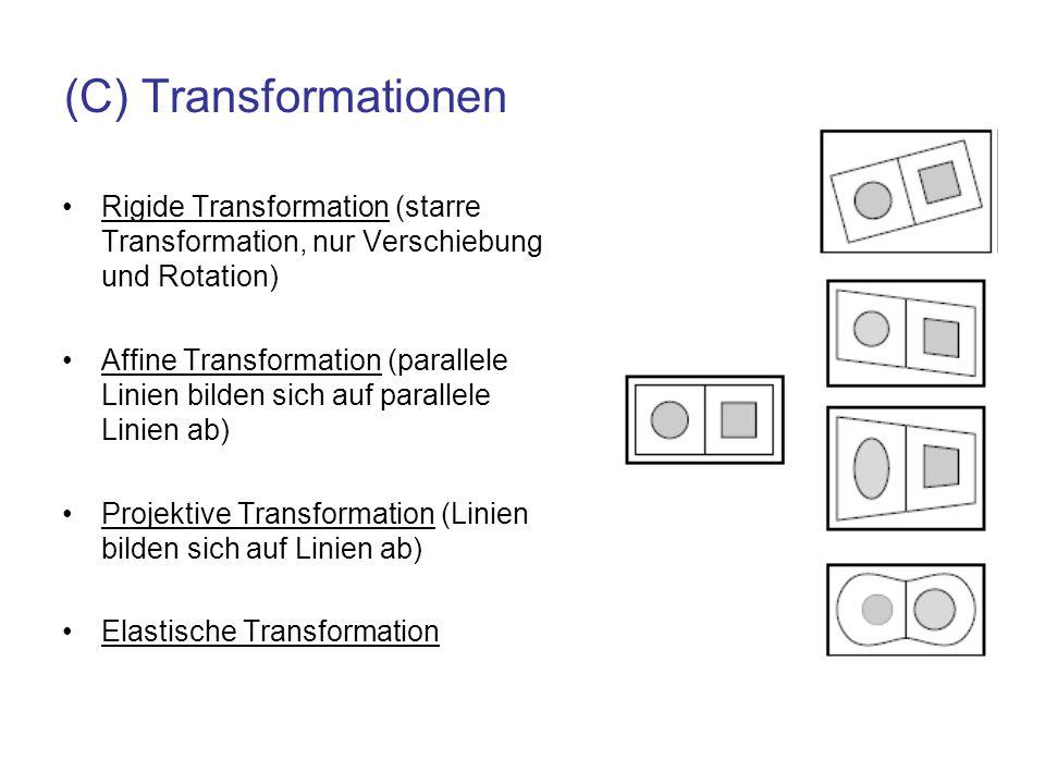 (C) Transformationen Rigide Transformation (starre Transformation, nur Verschiebung und Rotation) Affine Transformation (parallele Linien bilden sich