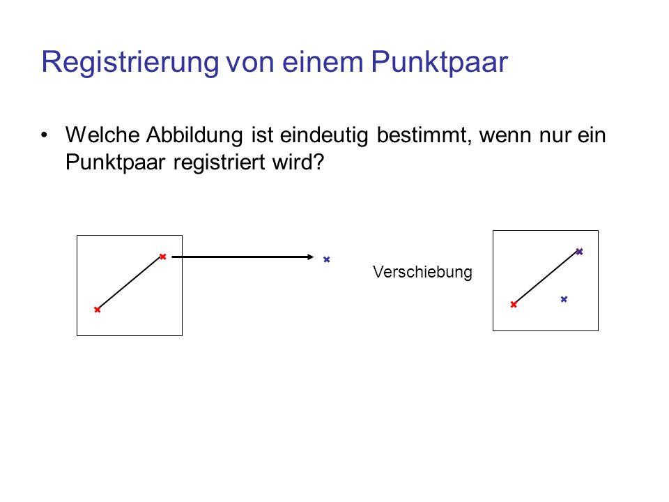 Registrierung von einem Punktpaar Welche Abbildung ist eindeutig bestimmt, wenn nur ein Punktpaar registriert wird? Verschiebung