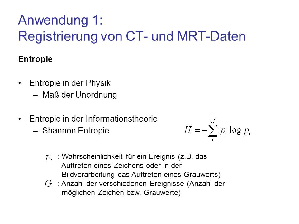 Anwendung 1: Registrierung von CT- und MRT-Daten Entropie Entropie in der Physik –Maß der Unordnung Entropie in der Informationstheorie –Shannon Entro