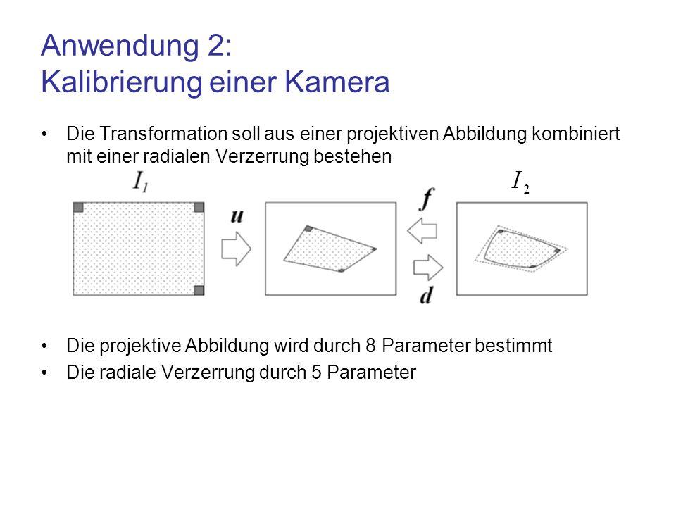 Anwendung 2: Kalibrierung einer Kamera Die Transformation soll aus einer projektiven Abbildung kombiniert mit einer radialen Verzerrung bestehen Die p