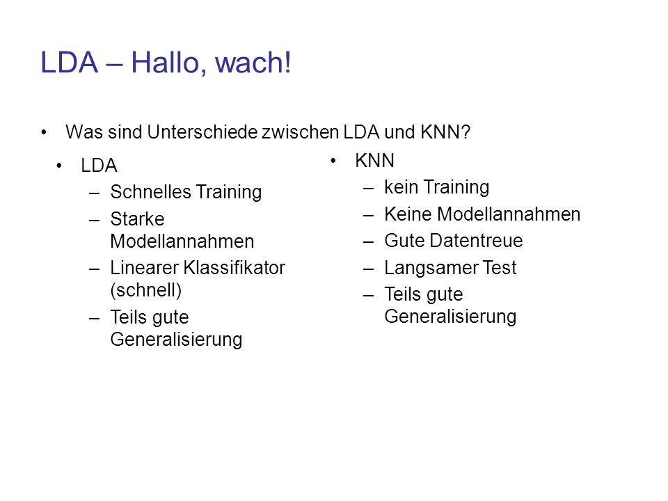 LDA – Hallo, wach! Was sind Unterschiede zwischen LDA und KNN? LDA –Schnelles Training –Starke Modellannahmen –Linearer Klassifikator (schnell) –Teils