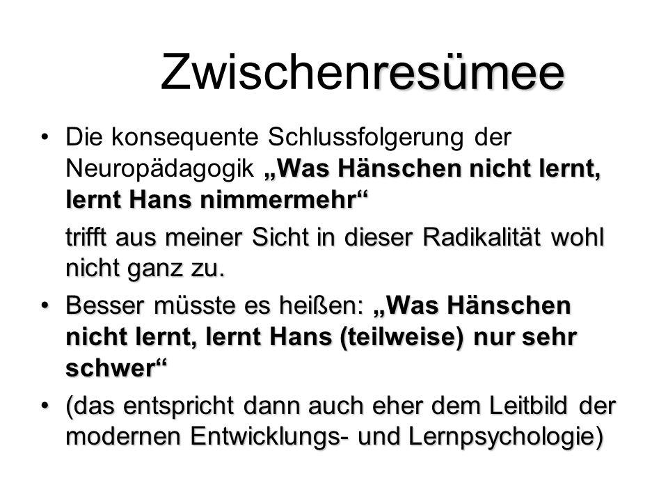 """resümee Zwischenresümee """"Was Hänschen nicht lernt, lernt Hans nimmermehr Die konsequente Schlussfolgerung der Neuropädagogik """"Was Hänschen nicht lernt, lernt Hans nimmermehr trifft aus meiner Sicht in dieser Radikalität wohl nicht ganz zu."""