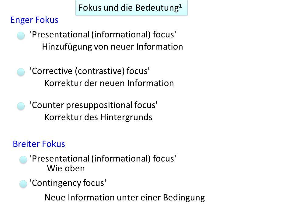 Fokus und die Bedeutung 1 Enger Fokus Breiter Fokus Presentational (informational) focus Hinzufügung von neuer Information Wie oben Corrective (contrastive) focus Counter presuppositional focus Korrektur der neuen Information Korrektur des Hintergrunds Contingency focus Neue Information unter einer Bedingung