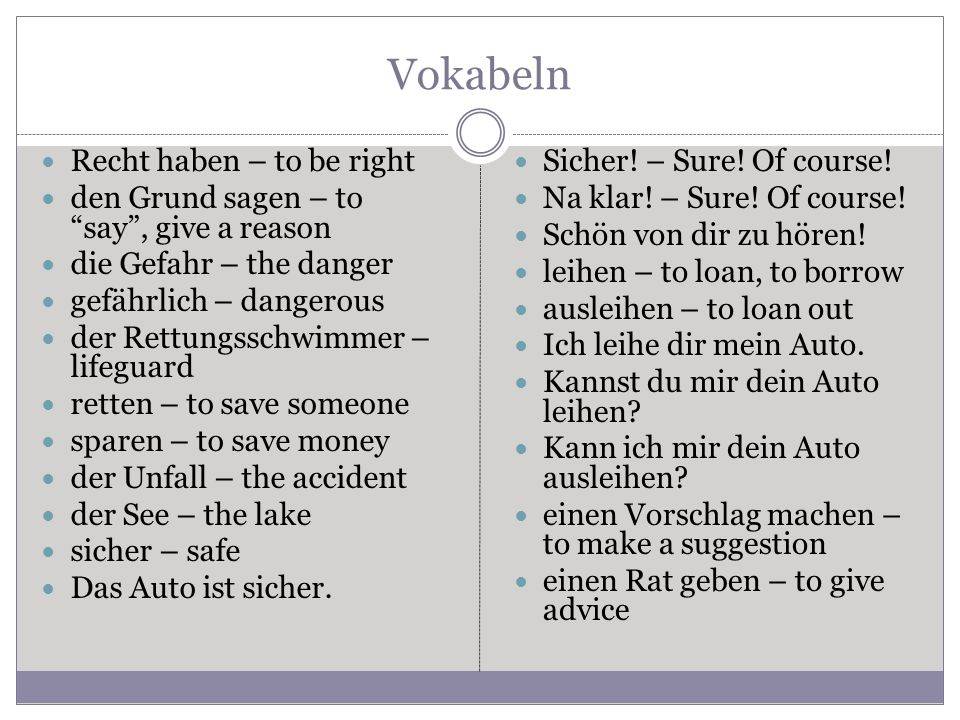 Vokabeln Recht haben – to be right den Grund sagen – to say , give a reason die Gefahr – the danger gefährlich – dangerous der Rettungsschwimmer – lifeguard retten – to save someone sparen – to save money der Unfall – the accident der See – the lake sicher – safe Das Auto ist sicher.
