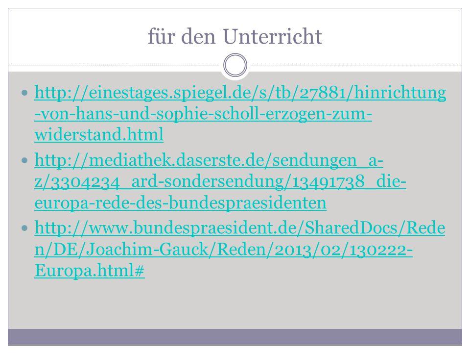 für den Unterricht http://einestages.spiegel.de/s/tb/27881/hinrichtung -von-hans-und-sophie-scholl-erzogen-zum- widerstand.html http://einestages.spiegel.de/s/tb/27881/hinrichtung -von-hans-und-sophie-scholl-erzogen-zum- widerstand.html http://mediathek.daserste.de/sendungen_a- z/3304234_ard-sondersendung/13491738_die- europa-rede-des-bundespraesidenten http://mediathek.daserste.de/sendungen_a- z/3304234_ard-sondersendung/13491738_die- europa-rede-des-bundespraesidenten http://www.bundespraesident.de/SharedDocs/Rede n/DE/Joachim-Gauck/Reden/2013/02/130222- Europa.html# http://www.bundespraesident.de/SharedDocs/Rede n/DE/Joachim-Gauck/Reden/2013/02/130222- Europa.html#