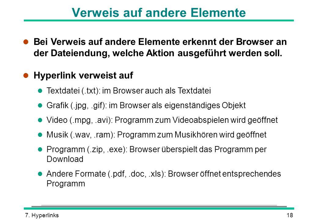 7. Hyperlinks18 Verweis auf andere Elemente l Bei Verweis auf andere Elemente erkennt der Browser an der Dateiendung, welche Aktion ausgeführt werden
