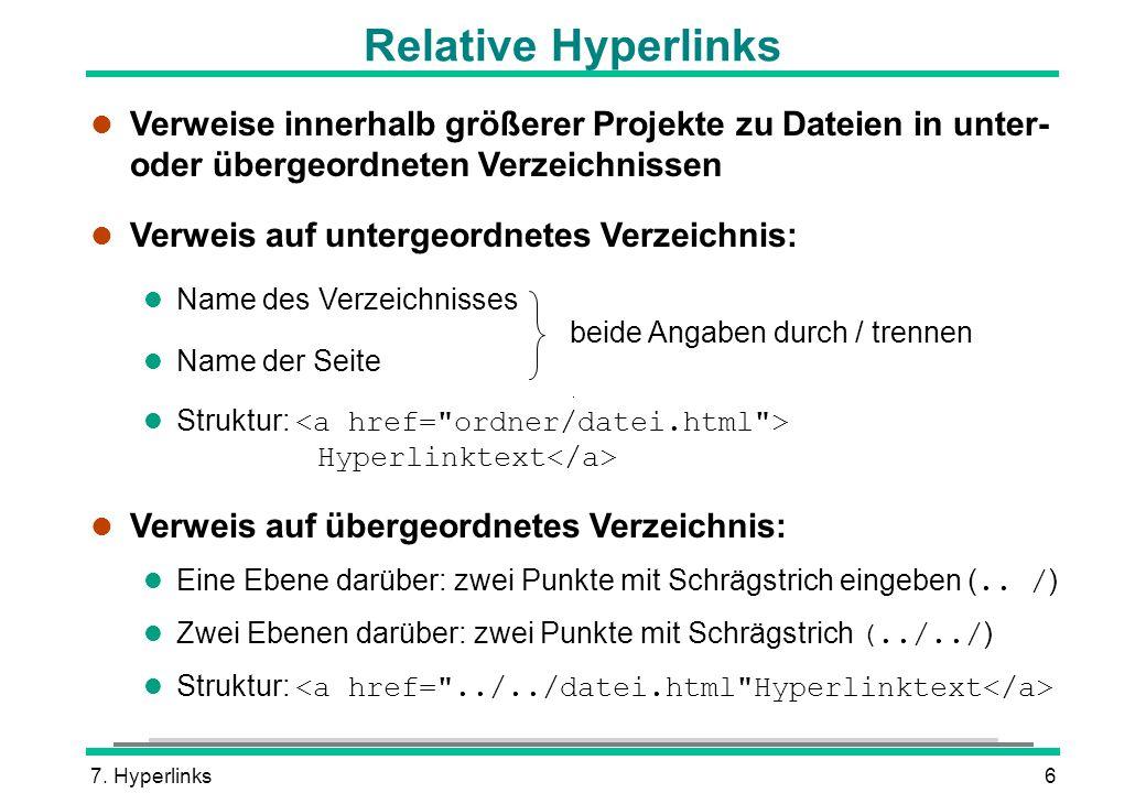 7. Hyperlinks6 Relative Hyperlinks l Verweise innerhalb größerer Projekte zu Dateien in unter- oder übergeordneten Verzeichnissen l Verweis auf unterg
