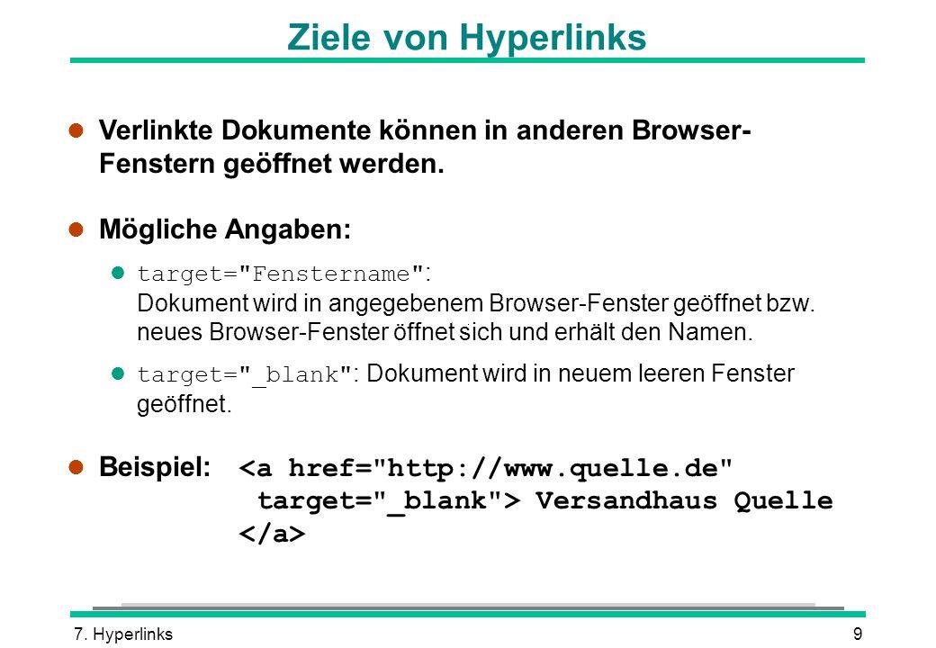 7. Hyperlinks9 Ziele von Hyperlinks l Verlinkte Dokumente können in anderen Browser- Fenstern geöffnet werden. l Mögliche Angaben: target=