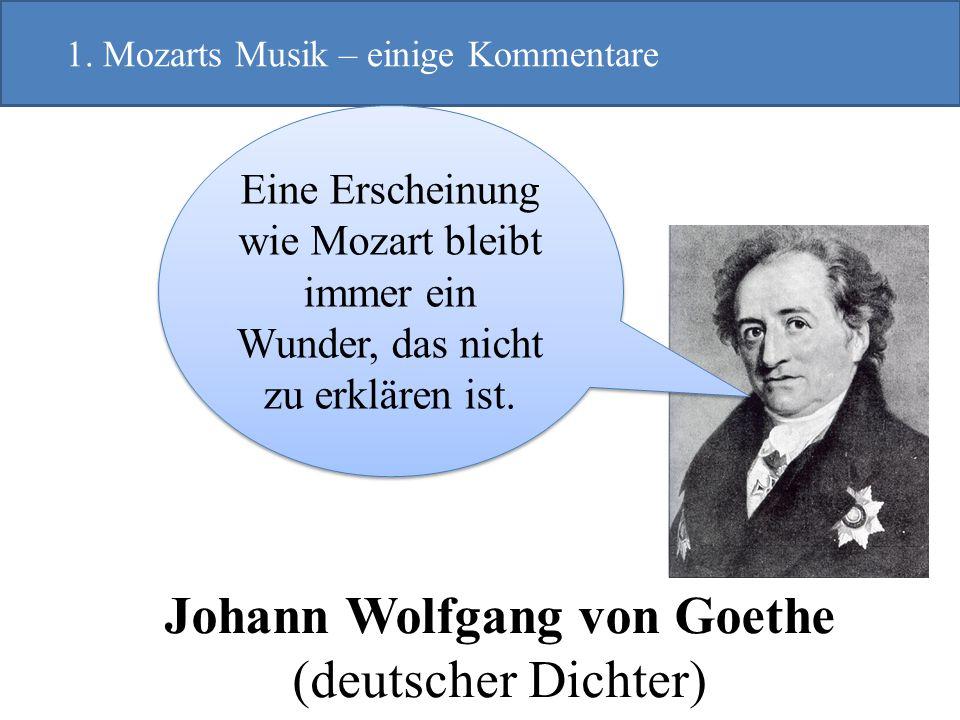 Johann Wolfgang von Goethe (deutscher Dichter) 1. Mozarts Musik – einige Kommentare Eine Erscheinung wie Mozart bleibt immer ein Wunder, das nicht zu
