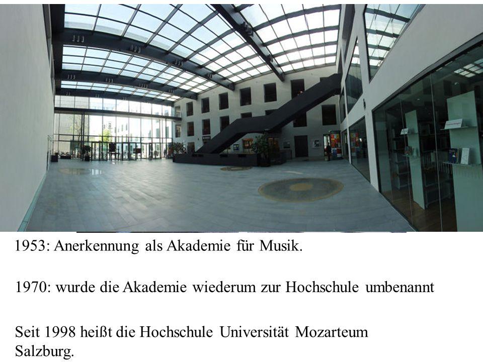 Seit 1998 heißt die Hochschule Universität Mozarteum Salzburg. 1953: Anerkennung als Akademie für Musik. 1970: wurde die Akademie wiederum zur Hochsch
