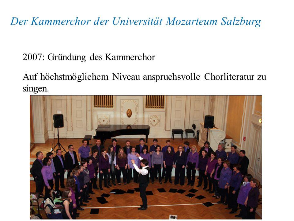 Der Kammerchor der Universität Mozarteum Salzburg 2007: Gründung des Kammerchor Auf höchstmöglichem Niveau anspruchsvolle Chorliteratur zu singen.