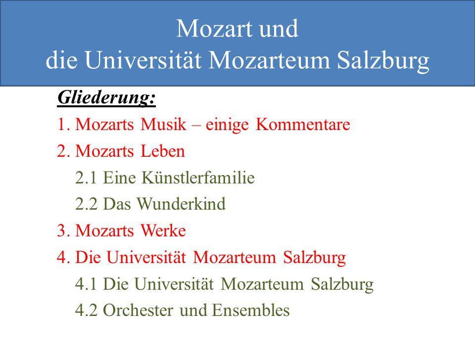 Mozart und Mozarteum Gliederung: 1. Mozarts Musik – einige Kommentare 2. Mozarts Leben 2.1 Eine Künstlerfamilie 2.2 Das Wunderkind 3. Mozarts Werke 4.