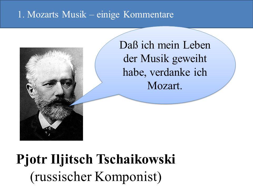 Pjotr Iljitsch Tschaikowski (russischer Komponist) 1. Mozarts Musik – einige Kommentare Daß ich mein Leben der Musik geweiht habe, verdanke ich Mozart