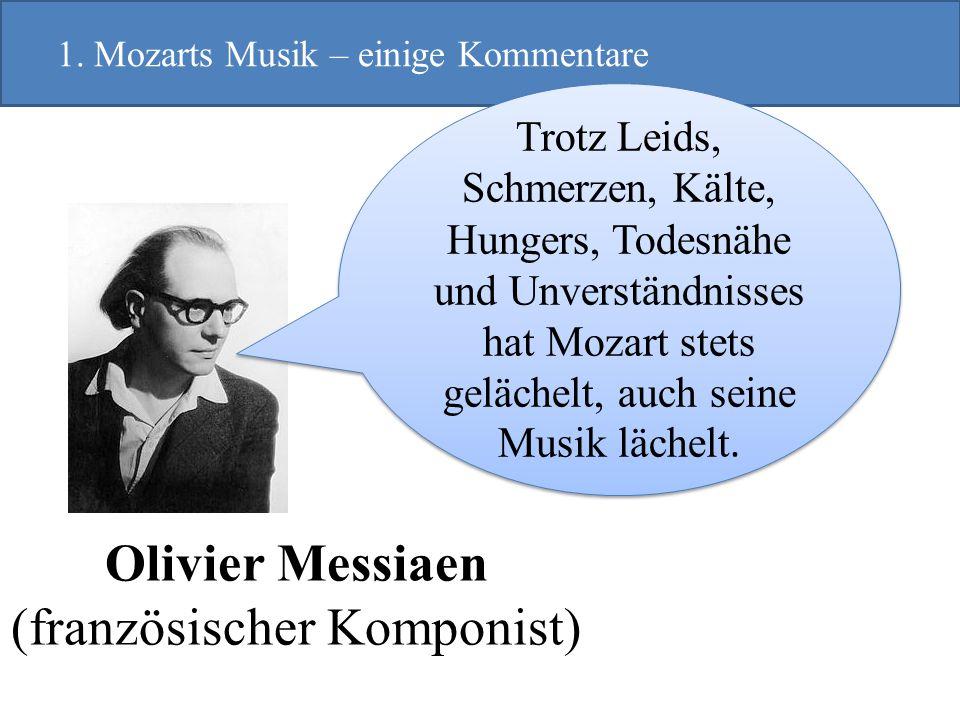Olivier Messiaen (französischer Komponist) 1. Mozarts Musik – einige Kommentare Trotz Leids, Schmerzen, Kälte, Hungers, Todesnähe und Unverständnisses