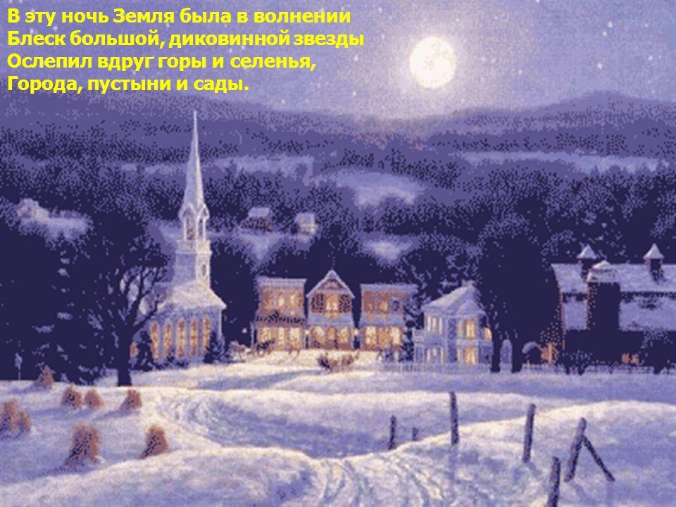 В эту ночь Земля была в волнении Блеск большой, диковинной звезды Ослепил вдруг горы и селенья, Города, пустыни и сады.