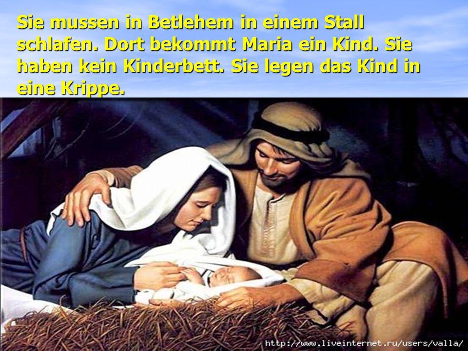 Sie mussen in Betlehem in einem Stall schlafen.Dort bekommt Maria ein Kind.