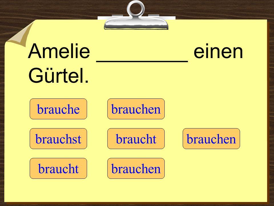 Amelie ________ einen Gürtel. brauche braucht brauchst brauchen braucht brauchen