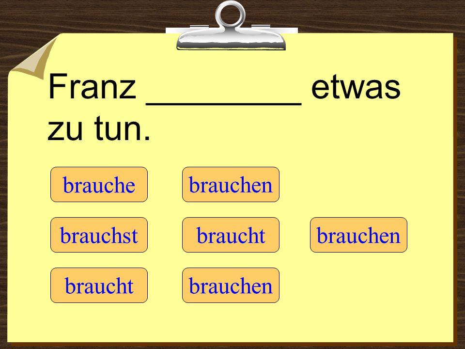 Franz ________ etwas zu tun. brauche braucht brauchst brauchen braucht brauchen