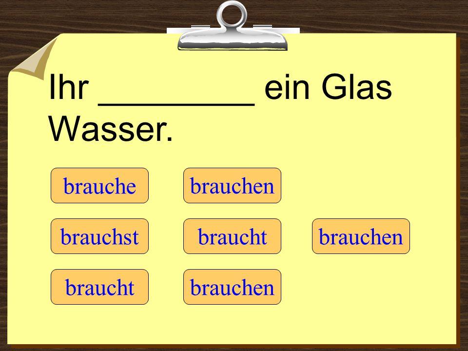 Herr Schmidt, ________ Sie eine Uhr? brauche braucht brauchst brauchen braucht brauchen