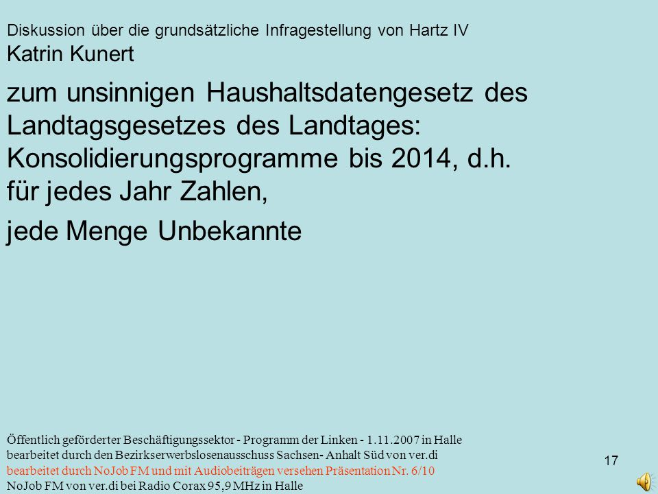 Diskussion über die grundsätzliche Infragestellung von Hartz IV 17 Öffentlich geförderter Beschäftigungssektor - Programm der Linken - 1.11.2007 in Halle bearbeitet durch den Bezirkserwerbslosenausschuss Sachsen- Anhalt Süd von ver.di bearbeitet durch NoJob FM und mit Audiobeiträgen versehen Präsentation Nr.