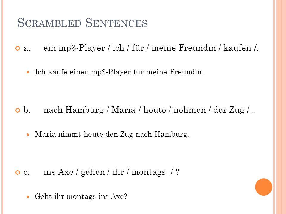 S CRAMBLED S ENTENCES a.ein mp3-Player / ich / für / meine Freundin / kaufen /. Ich kaufe einen mp3-Player für meine Freundin. b.nach Hamburg / Maria