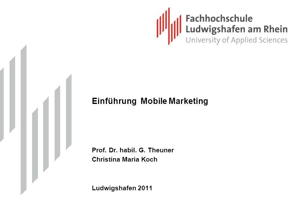 Einführung Mobile Marketing Prof. Dr. habil. G. Theuner Christina Maria Koch Ludwigshafen 2011
