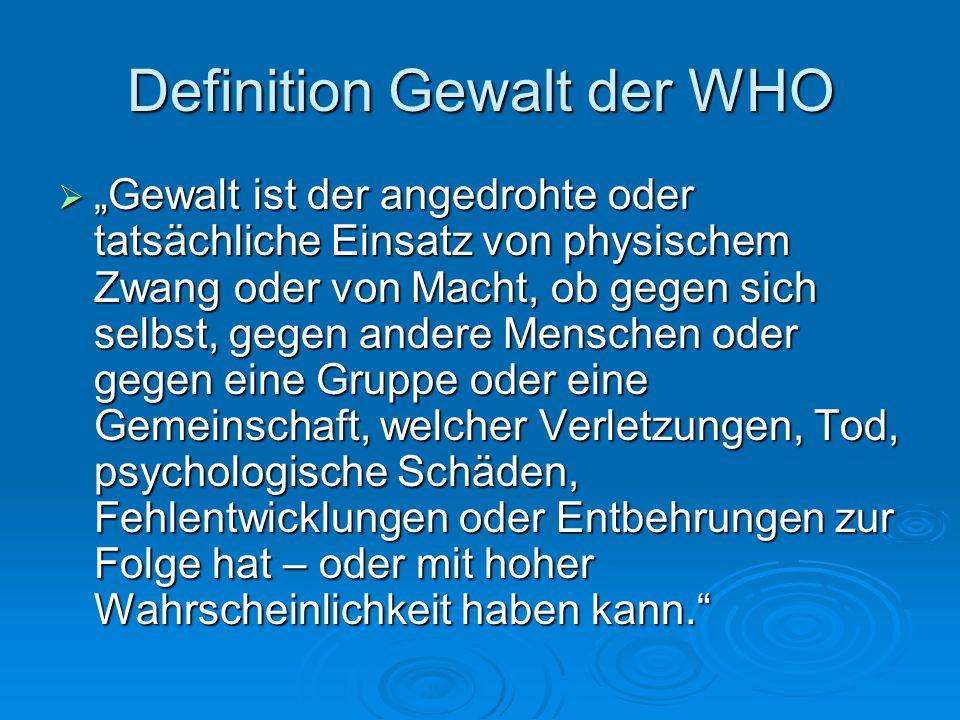 """Definition Gewalt der WHO  """"Gewalt ist der angedrohte oder tatsächliche Einsatz von physischem Zwang oder von Macht, ob gegen sich selbst, gegen ande"""