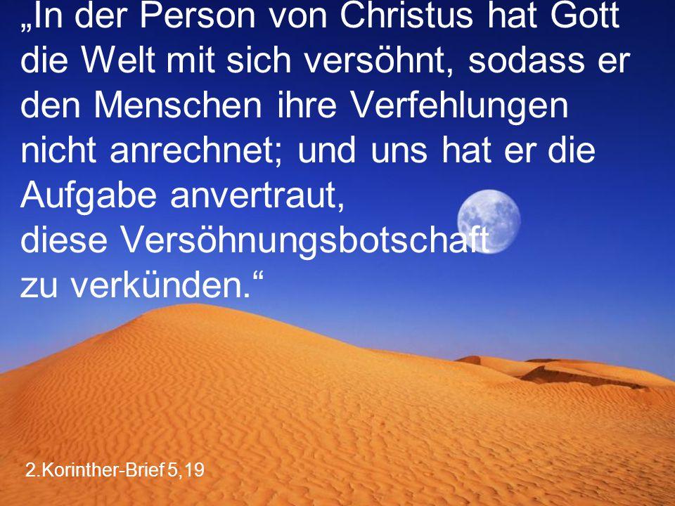 """2.Korinther-Brief 5,19 """"In der Person von Christus hat Gott die Welt mit sich versöhnt, sodass er den Menschen ihre Verfehlungen nicht anrechnet; und uns hat er die Aufgabe anvertraut, diese Versöhnungsbotschaft zu verkünden."""