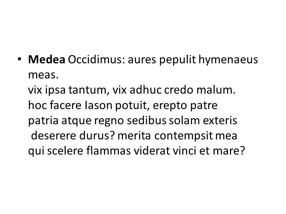 Medea Occidimus: aures pepulit hymenaeus meas. vix ipsa tantum, vix adhuc credo malum. hoc facere Iason potuit, erepto patre patria atque regno sedibu