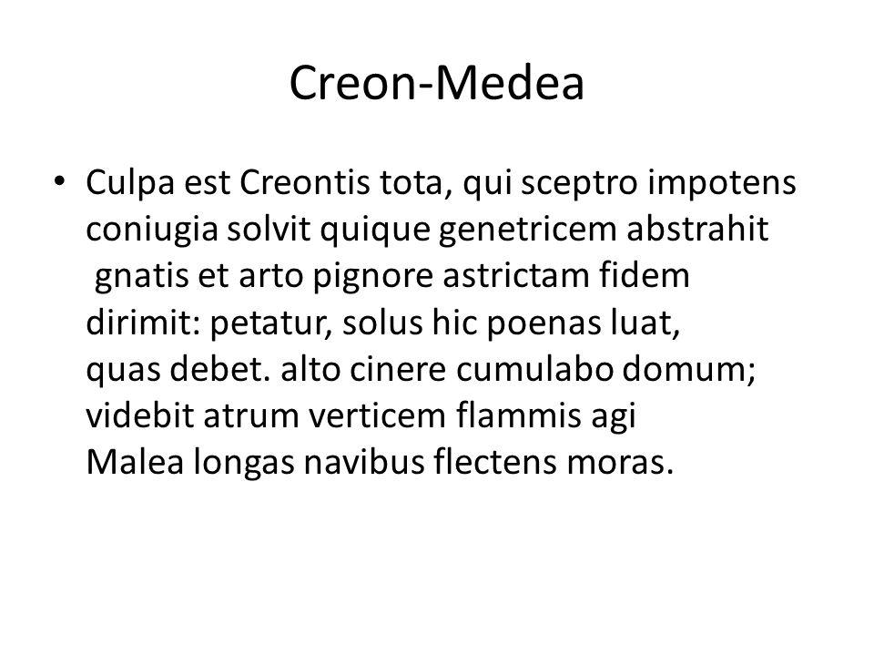 Creon-Medea Culpa est Creontis tota, qui sceptro impotens coniugia solvit quique genetricem abstrahit gnatis et arto pignore astrictam fidem dirimit: