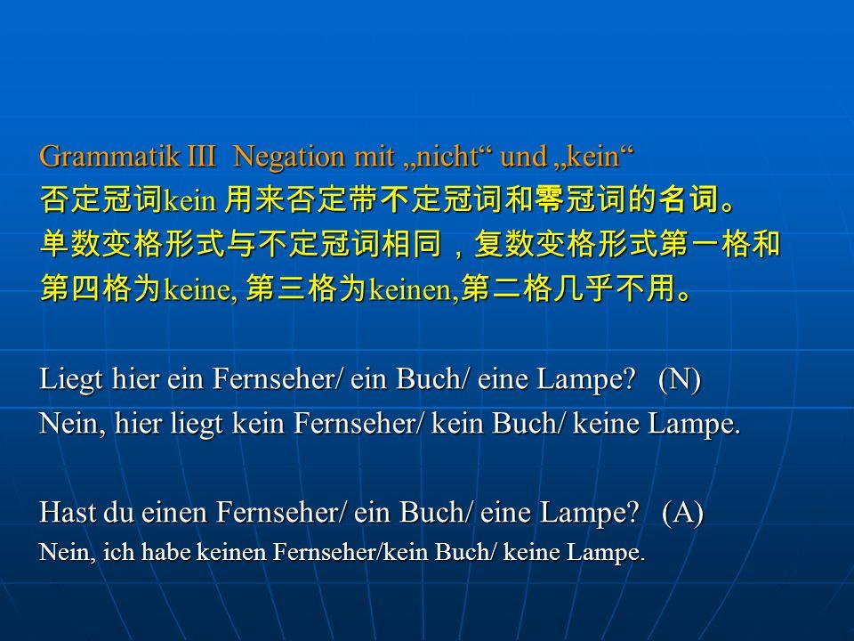 """Grammatik III Negation mit """"nicht"""" und """"kein"""" 否定冠词 kein 用来否定带不定冠词和零冠词的名词。 单数变格形式与不定冠词相同,复数变格形式第一格和 第四格为 keine, 第三格为 keinen, 第二格几乎不用。 Liegt hier ein Fe"""