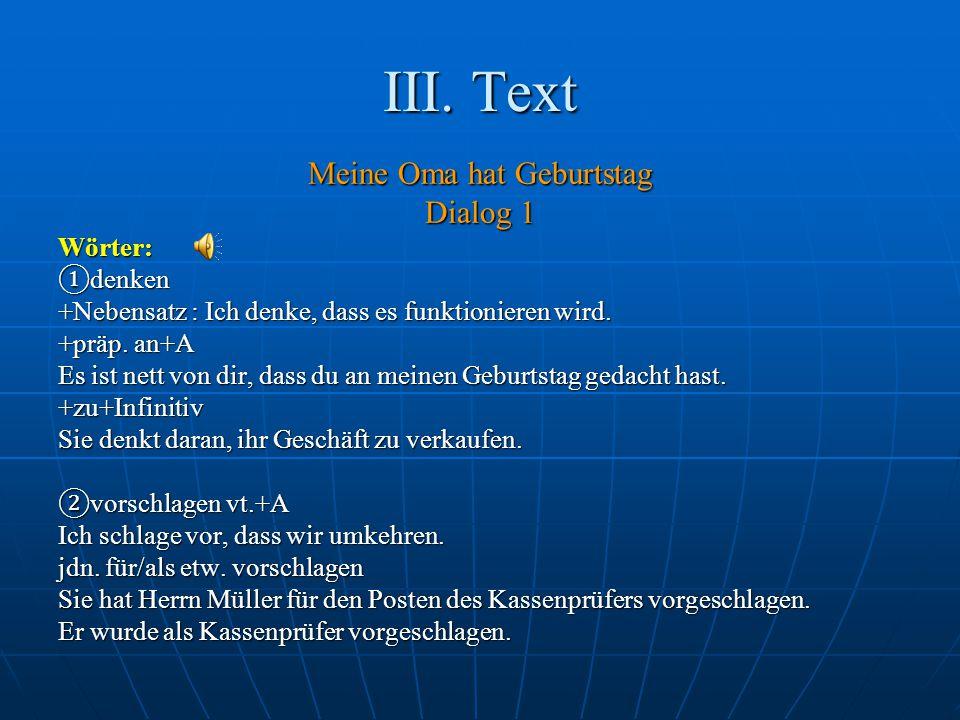 III. Text Meine Oma hat Geburtstag Dialog 1 Wörter: ① denken +Nebensatz : Ich denke, dass es funktionieren wird. +präp. an+A Es ist nett von dir, dass