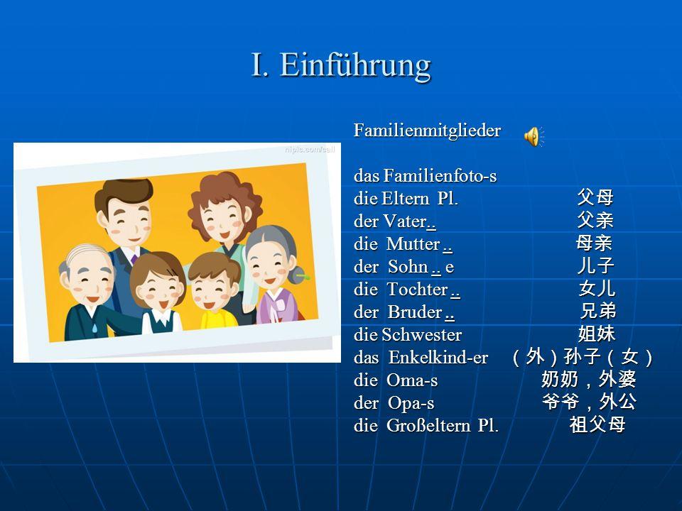 I. Einführung Familienmitglieder das Familienfoto-s die Eltern Pl. 父母 der Vater.. 父亲 die Mutter.. 母亲 der Sohn.. e 儿子 die Tochter.. 女儿 der Bruder.. 兄弟