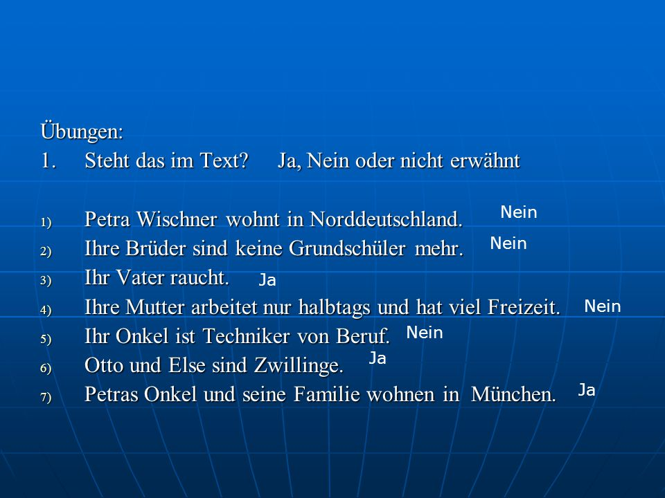 Übungen: 1. Steht das im Text? Ja, Nein oder nicht erwähnt 1) Petra Wischner wohnt in Norddeutschland. 2) Ihre Brüder sind keine Grundschüler mehr. 3)